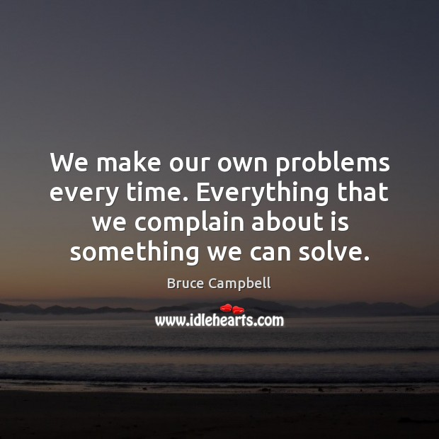 Image, We make our own problems every time. Everything that we complain about