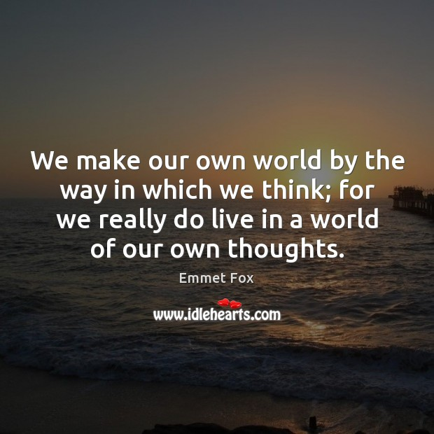 We make our own world by the way in which we think; Emmet Fox Picture Quote