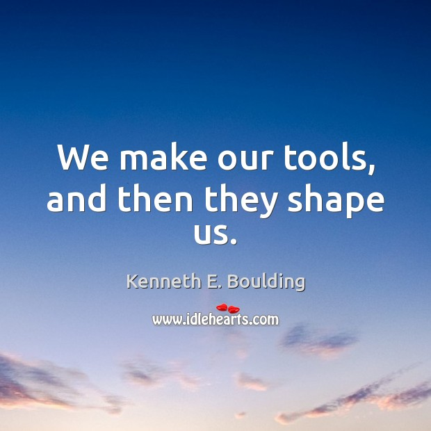 Image, We make our tools, and then they shape us.