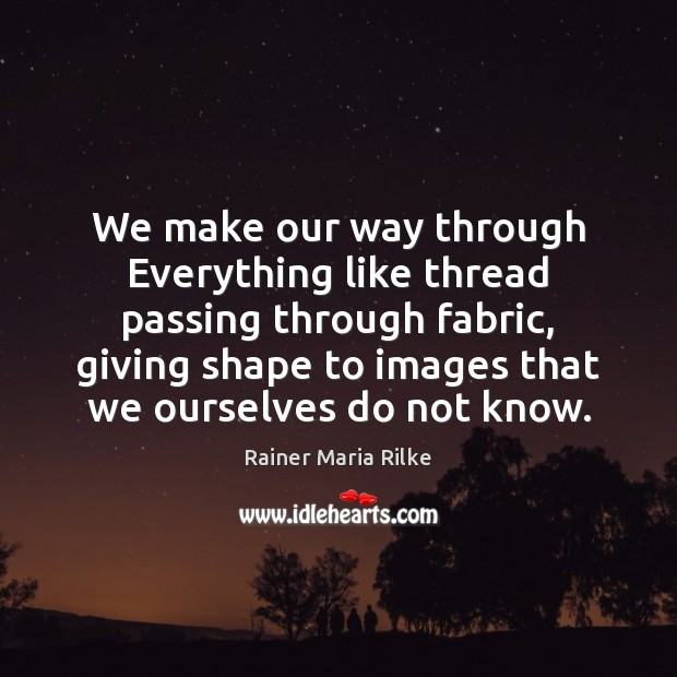 We make our way through Everything like thread passing through fabric, giving Image