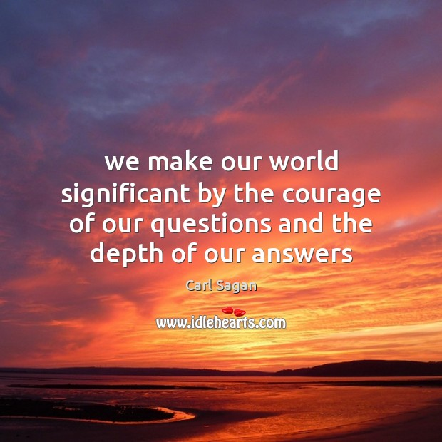 Image, We make our world significant by the courage of our questions and the depth of our answers