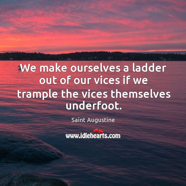 Image, We make ourselves a ladder out of our vices if we trample the vices themselves underfoot.