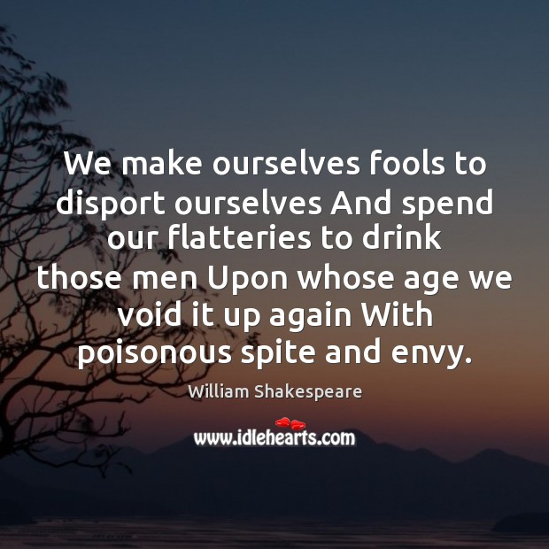 We make ourselves fools to disport ourselves And spend our flatteries to Image