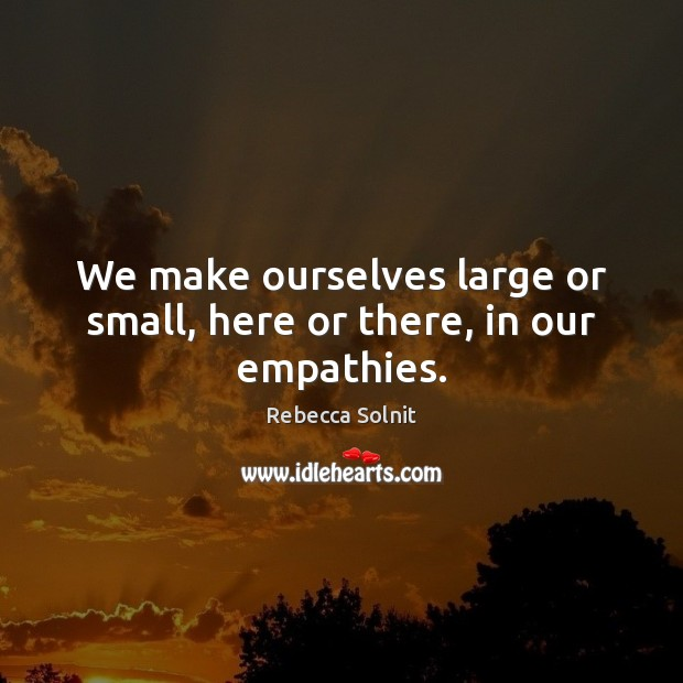 We make ourselves large or small, here or there, in our empathies. Rebecca Solnit Picture Quote