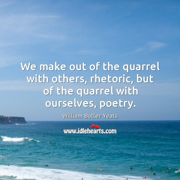 We make out of the quarrel with others, rhetoric, but of the quarrel with ourselves, poetry. Image