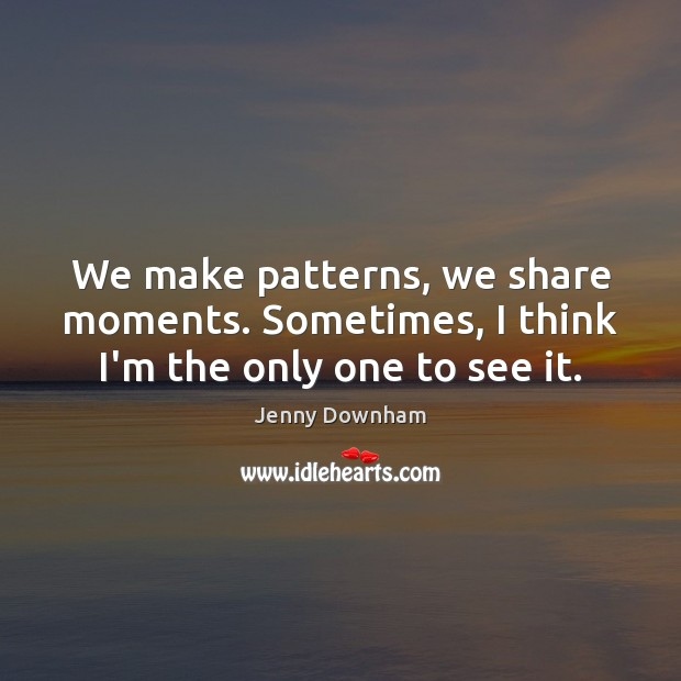 We make patterns, we share moments. Sometimes, I think I'm the only one to see it. Jenny Downham Picture Quote