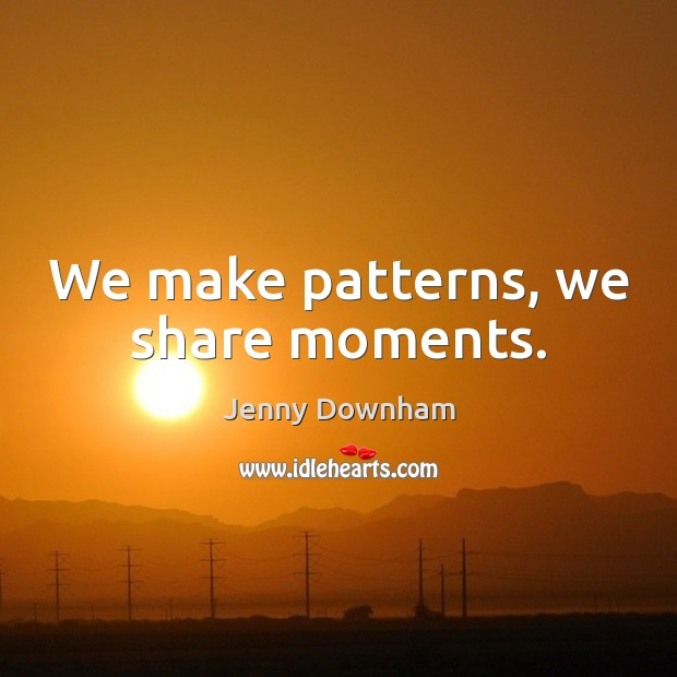 We make patterns, we share moments. Jenny Downham Picture Quote