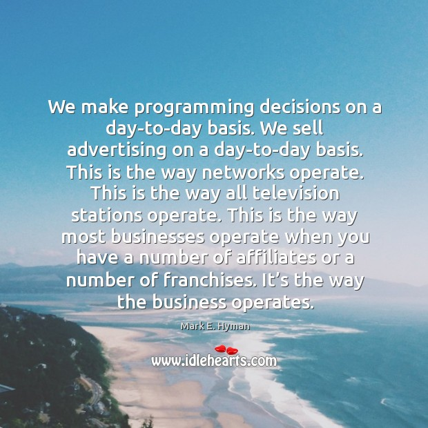 We make programming decisions on a day-to-day basis. We sell advertising on a day-to-day basis. Mark E. Hyman Picture Quote