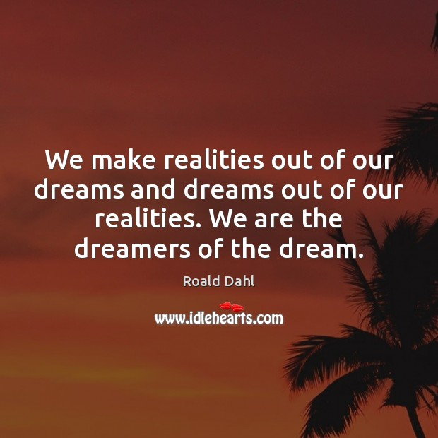 We make realities out of our dreams and dreams out of our Roald Dahl Picture Quote
