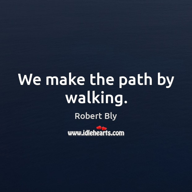 We make the path by walking. Image