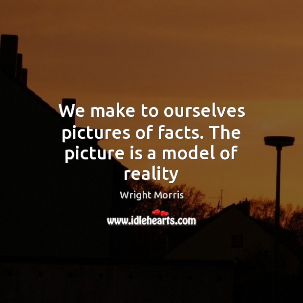 We make to ourselves pictures of facts. The picture is a model of reality Wright Morris Picture Quote