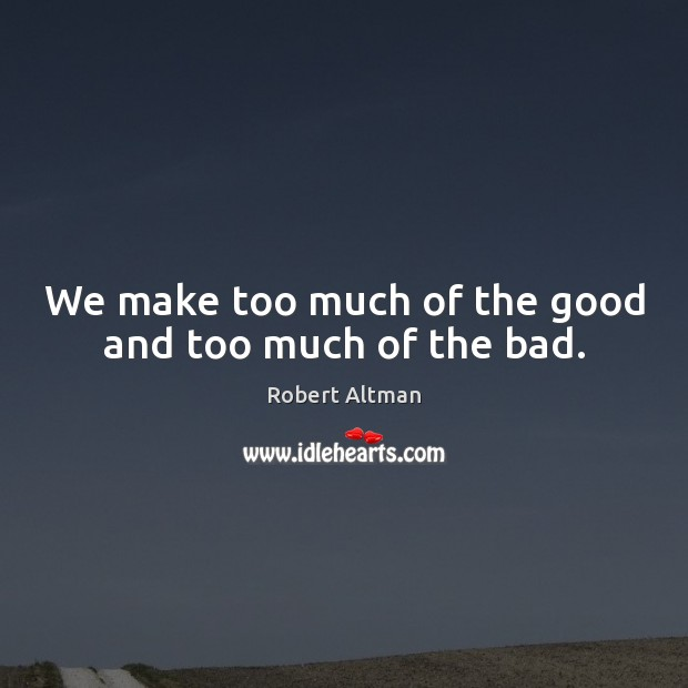 We make too much of the good and too much of the bad. Robert Altman Picture Quote
