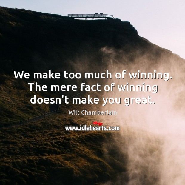 We make too much of winning. The mere fact of winning doesn't make you great. Image
