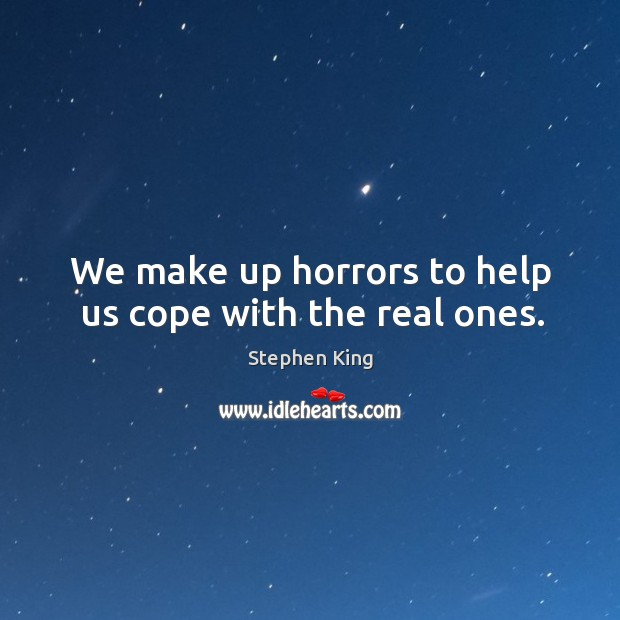 We make up horrors to help us cope with the real ones. Image