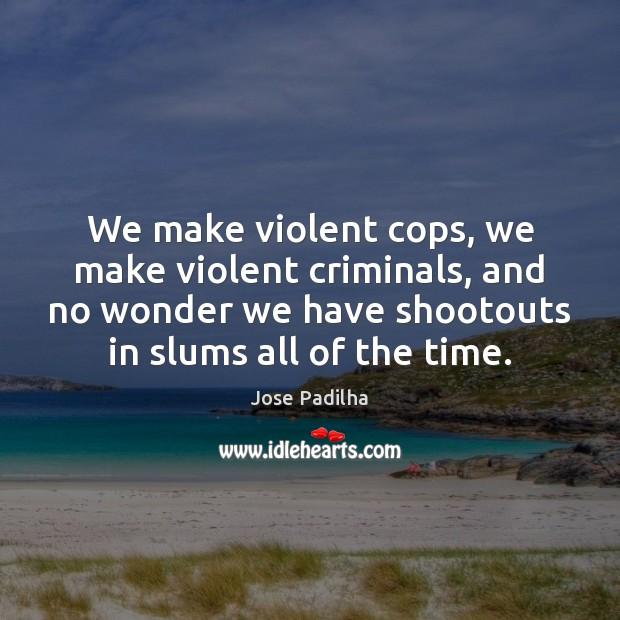 We make violent cops, we make violent criminals, and no wonder we Image