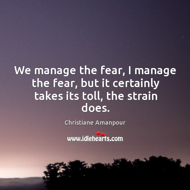 We manage the fear, I manage the fear, but it certainly takes its toll, the strain does. Christiane Amanpour Picture Quote