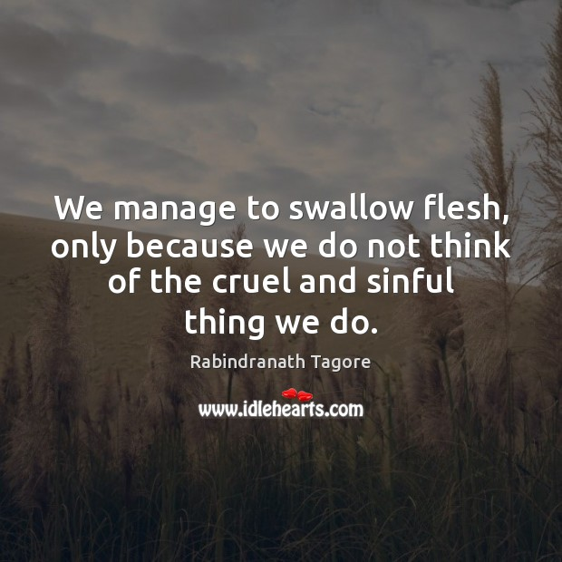 We manage to swallow flesh, only because we do not think of Rabindranath Tagore Picture Quote