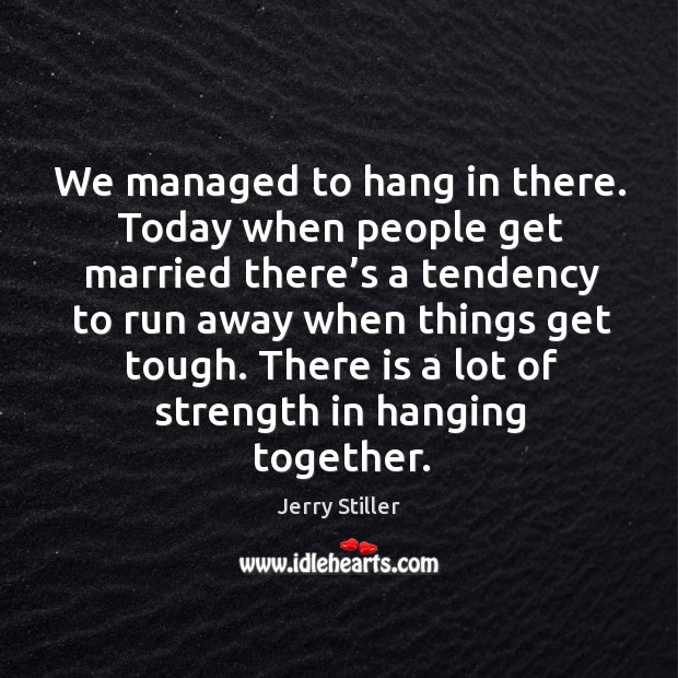 We managed to hang in there. Today when people get married there's a tendency to run Jerry Stiller Picture Quote