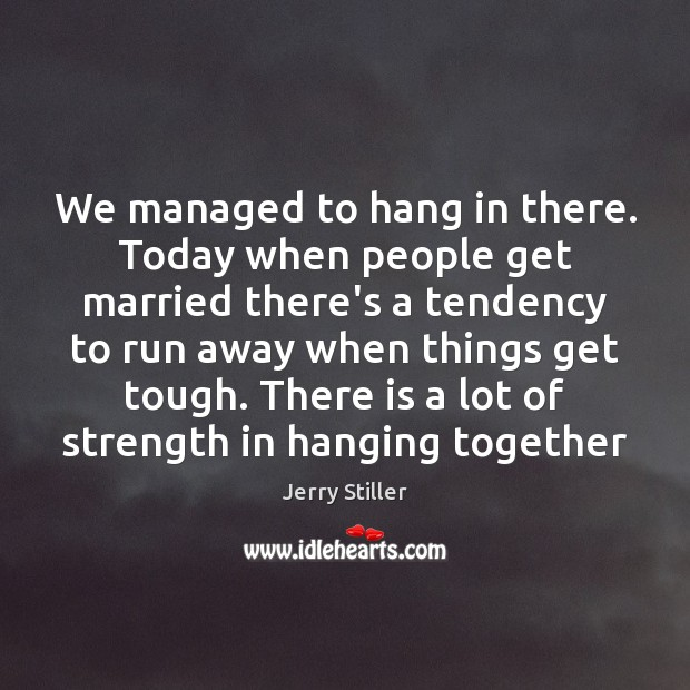 We managed to hang in there. Today when people get married there's Jerry Stiller Picture Quote