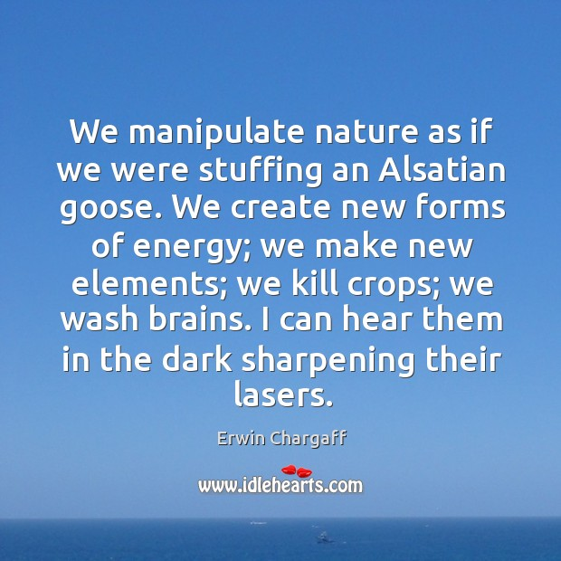 We manipulate nature as if we were stuffing an Alsatian goose. We Image