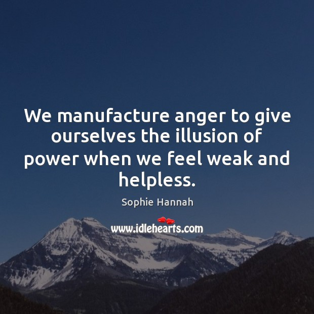 We manufacture anger to give ourselves the illusion of power when we Sophie Hannah Picture Quote