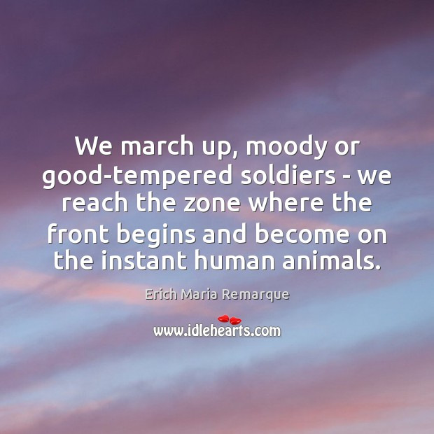 We march up, moody or good-tempered soldiers – we reach the zone Erich Maria Remarque Picture Quote