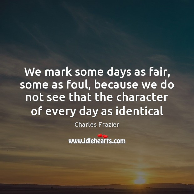 We mark some days as fair, some as foul, because we do Charles Frazier Picture Quote