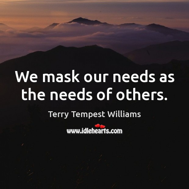 We mask our needs as the needs of others. Image