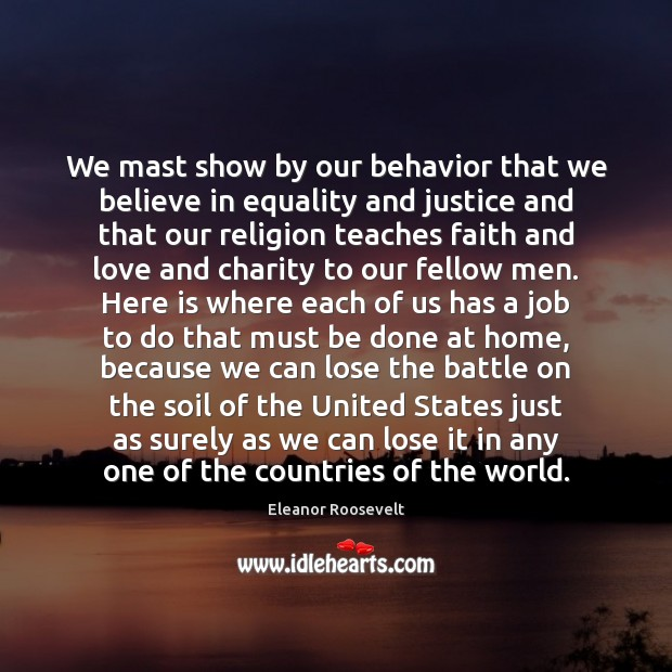 We mast show by our behavior that we believe in equality and Eleanor Roosevelt Picture Quote
