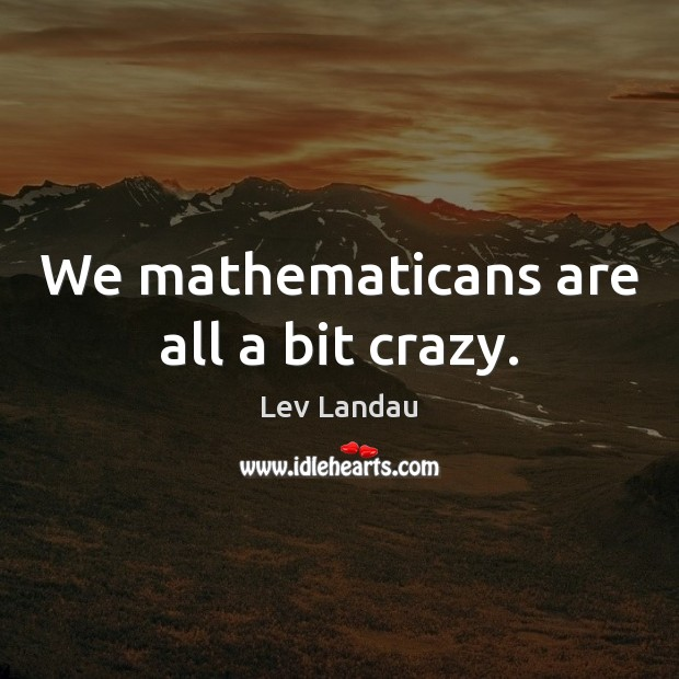 We mathematicans are all a bit crazy. Image