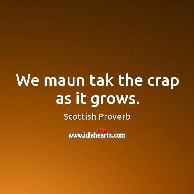 We maun tak the crap as it grows. Image