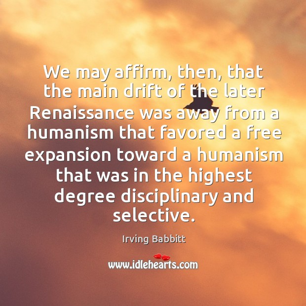 We may affirm, then, that the main drift of the later renaissance was away from a humanism Irving Babbitt Picture Quote