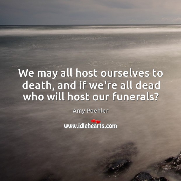 We may all host ourselves to death, and if we're all dead who will host our funerals? Image