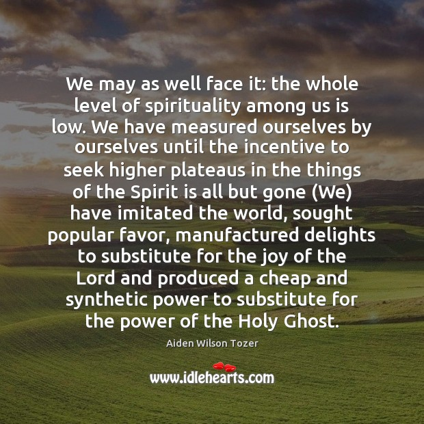 We may as well face it: the whole level of spirituality among Aiden Wilson Tozer Picture Quote
