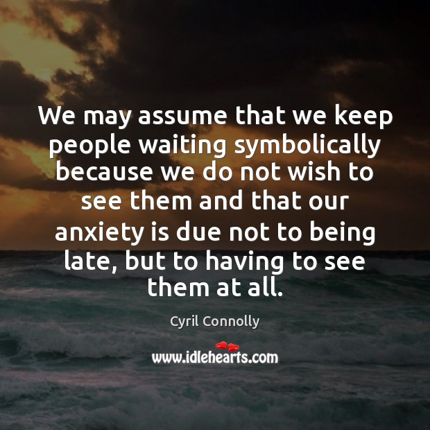 We may assume that we keep people waiting symbolically because we do Cyril Connolly Picture Quote
