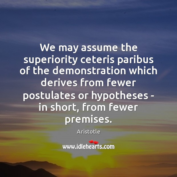 We may assume the superiority ceteris paribus of the demonstration which derives Image