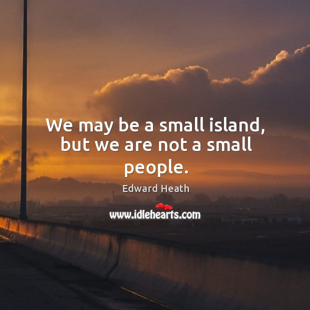 We may be a small island, but we are not a small people. Edward Heath Picture Quote