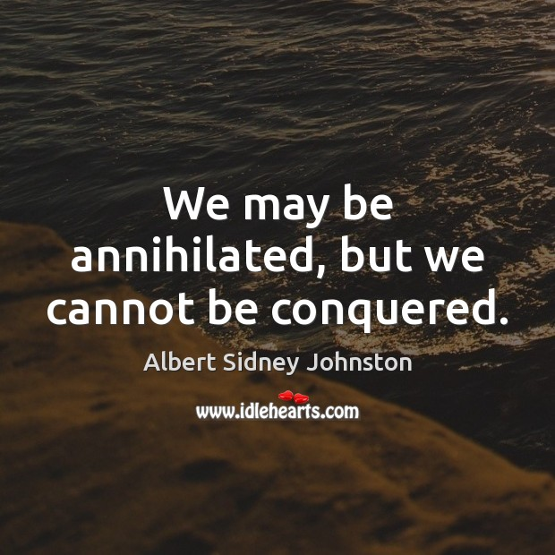 We may be annihilated, but we cannot be conquered. Image