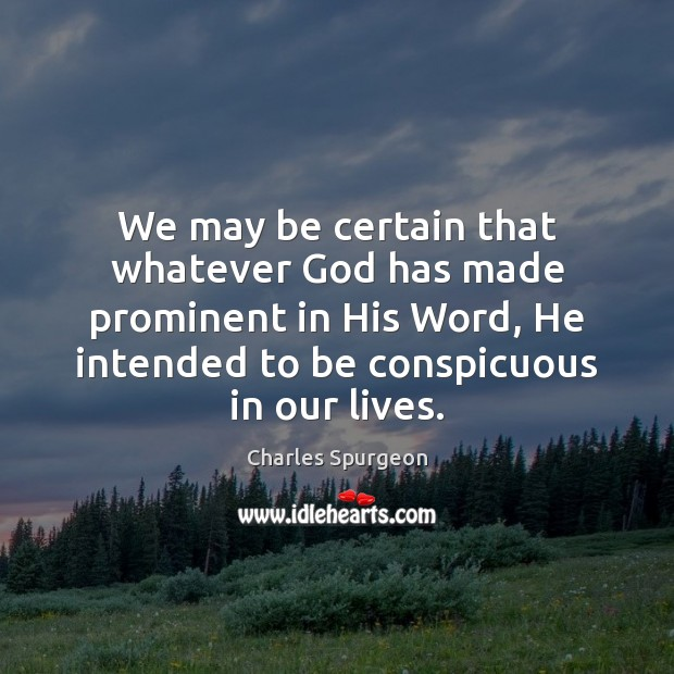 We may be certain that whatever God has made prominent in His Charles Spurgeon Picture Quote