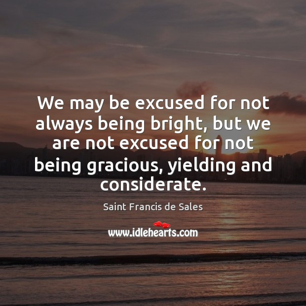 We may be excused for not always being bright, but we are Saint Francis de Sales Picture Quote
