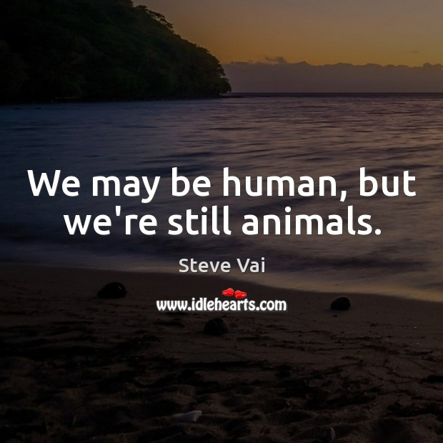 We may be human, but we're still animals. Image
