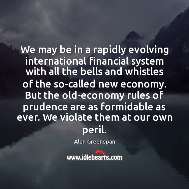 We may be in a rapidly evolving international financial system with all Alan Greenspan Picture Quote