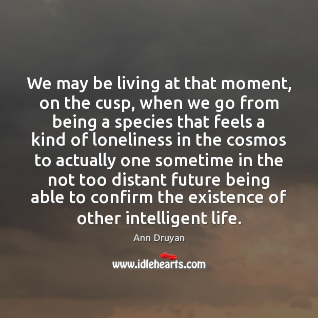 Image, We may be living at that moment, on the cusp, when we