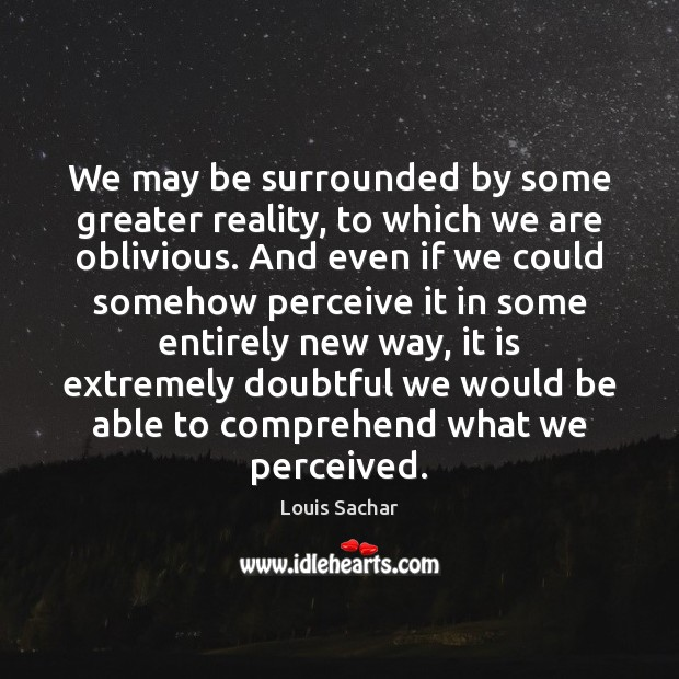 We may be surrounded by some greater reality, to which we are Louis Sachar Picture Quote