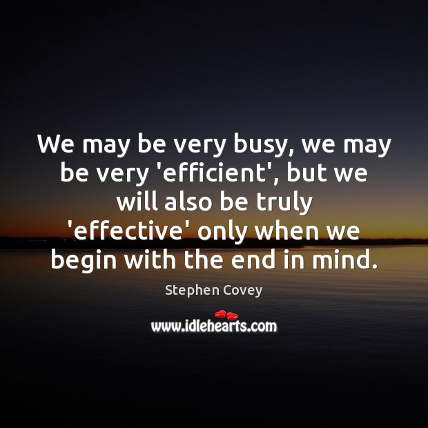 We may be very busy, we may be very 'efficient', but we Stephen Covey Picture Quote
