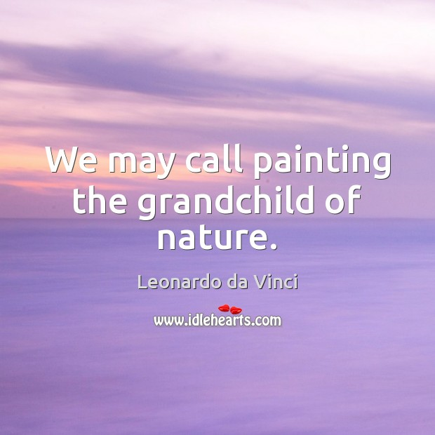 We may call painting the grandchild of nature. Image