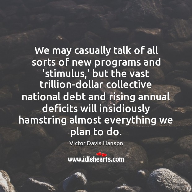 We may casually talk of all sorts of new programs and 'stimulus, Victor Davis Hanson Picture Quote