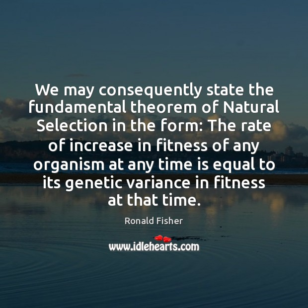 We may consequently state the fundamental theorem of Natural Selection in the Ronald Fisher Picture Quote