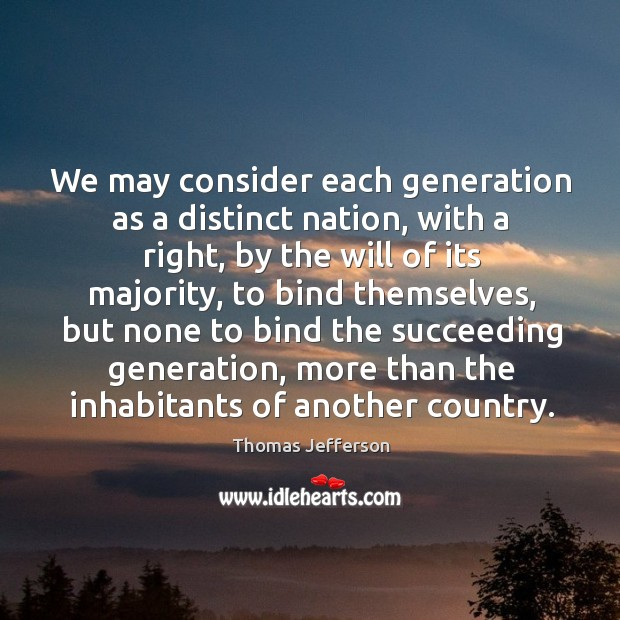 We may consider each generation as a distinct nation, with a right, by the will of its majority Image