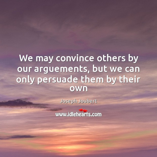 Image, We may convince others by our arguements, but we can only persuade them by their own